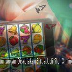 Slot Online Terpercaya - Berbagai Keuntungan Disediakan Situs Judi